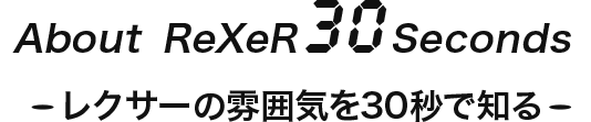 About ReXeR 30 Seconds -レクサー雰囲気を30秒で知るー
